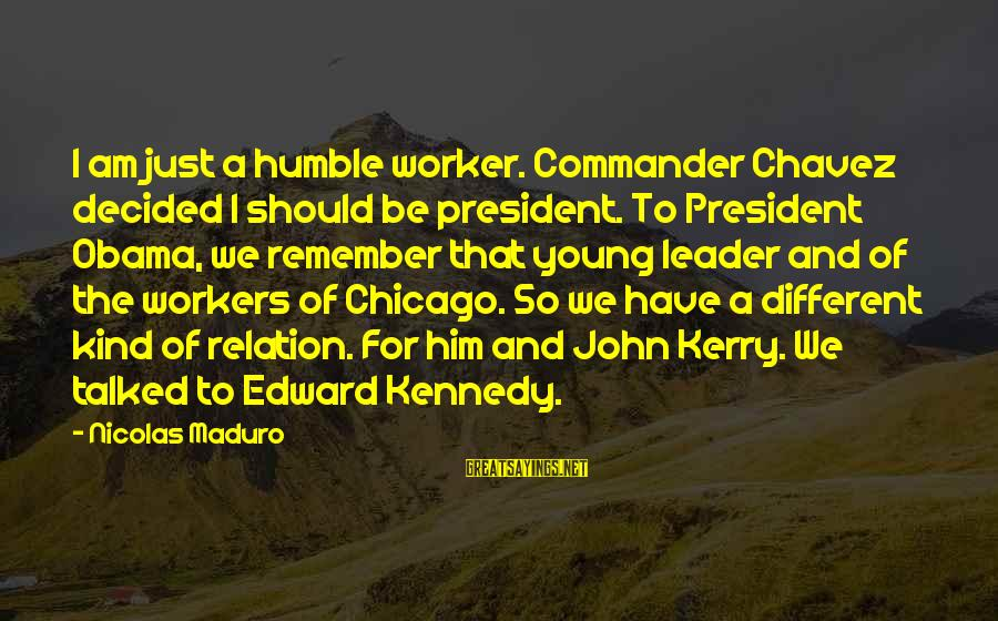 President Kennedy Sayings By Nicolas Maduro: I am just a humble worker. Commander Chavez decided I should be president. To President