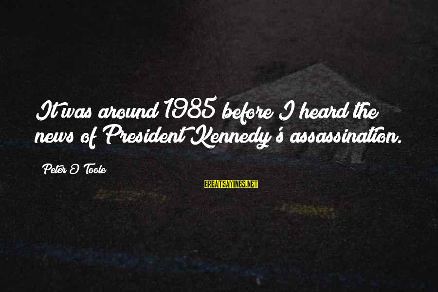 President Kennedy Sayings By Peter O'Toole: It was around 1985 before I heard the news of President Kennedy's assassination.