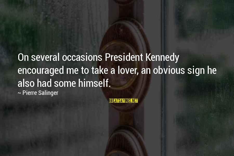 President Kennedy Sayings By Pierre Salinger: On several occasions President Kennedy encouraged me to take a lover, an obvious sign he
