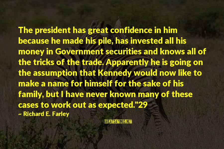 President Kennedy Sayings By Richard E. Farley: The president has great confidence in him because he made his pile, has invested all