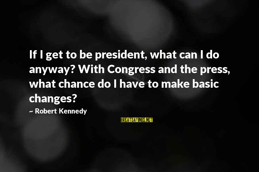 President Kennedy Sayings By Robert Kennedy: If I get to be president, what can I do anyway? With Congress and the