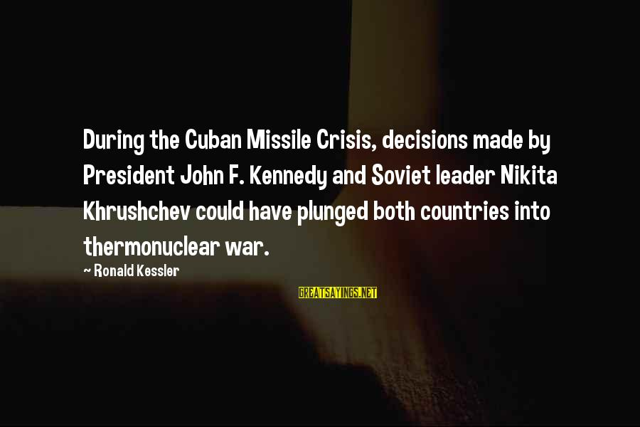 President Kennedy Sayings By Ronald Kessler: During the Cuban Missile Crisis, decisions made by President John F. Kennedy and Soviet leader