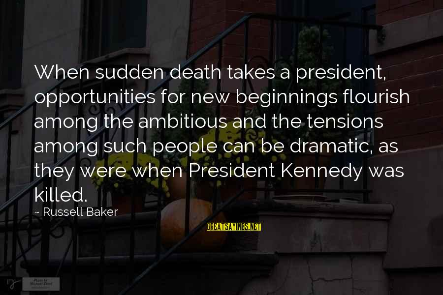 President Kennedy Sayings By Russell Baker: When sudden death takes a president, opportunities for new beginnings flourish among the ambitious and