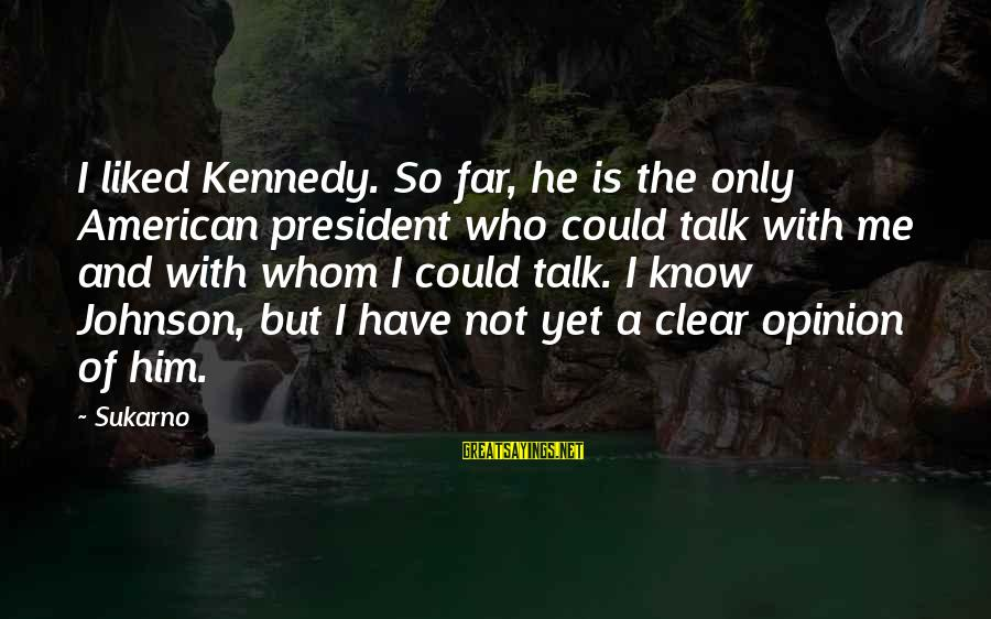 President Kennedy Sayings By Sukarno: I liked Kennedy. So far, he is the only American president who could talk with