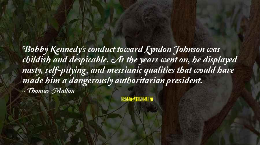 President Kennedy Sayings By Thomas Mallon: Bobby Kennedy's conduct toward Lyndon Johnson was childish and despicable. As the years went on,