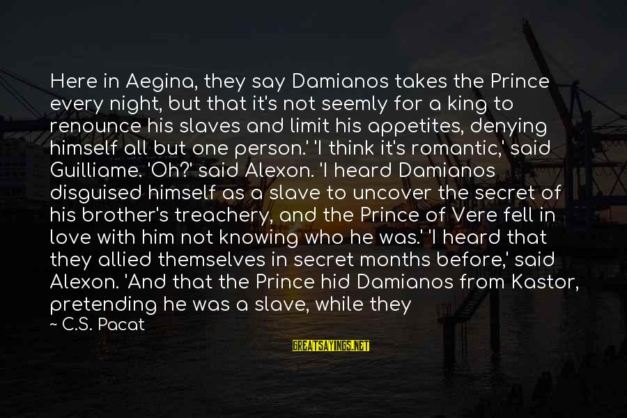 Pretending Love Sayings By C.S. Pacat: Here in Aegina, they say Damianos takes the Prince every night, but that it's not