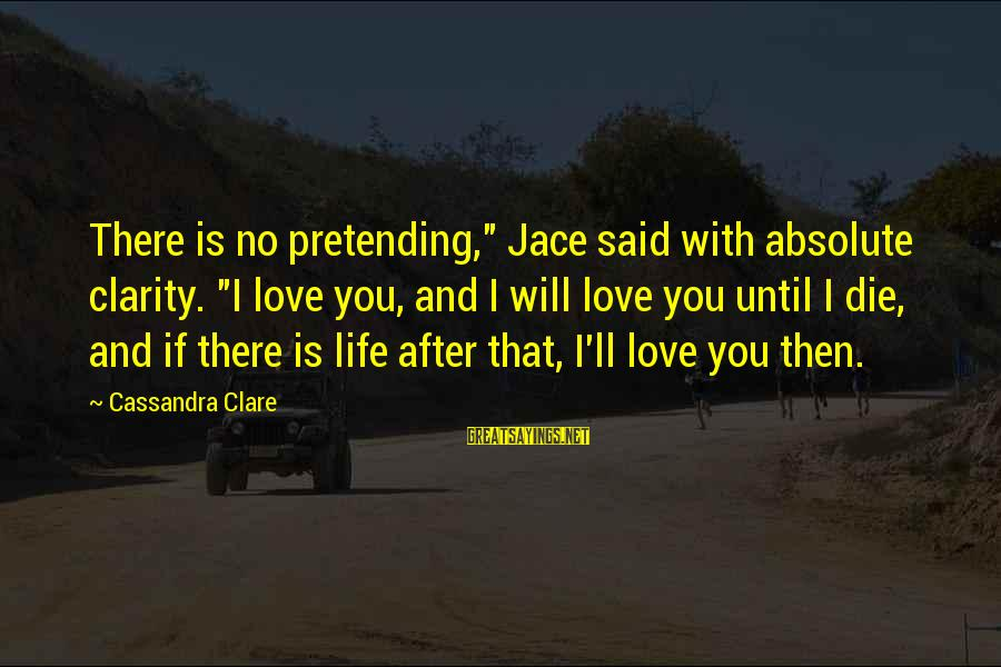 """Pretending Love Sayings By Cassandra Clare: There is no pretending,"""" Jace said with absolute clarity. """"I love you, and I will"""
