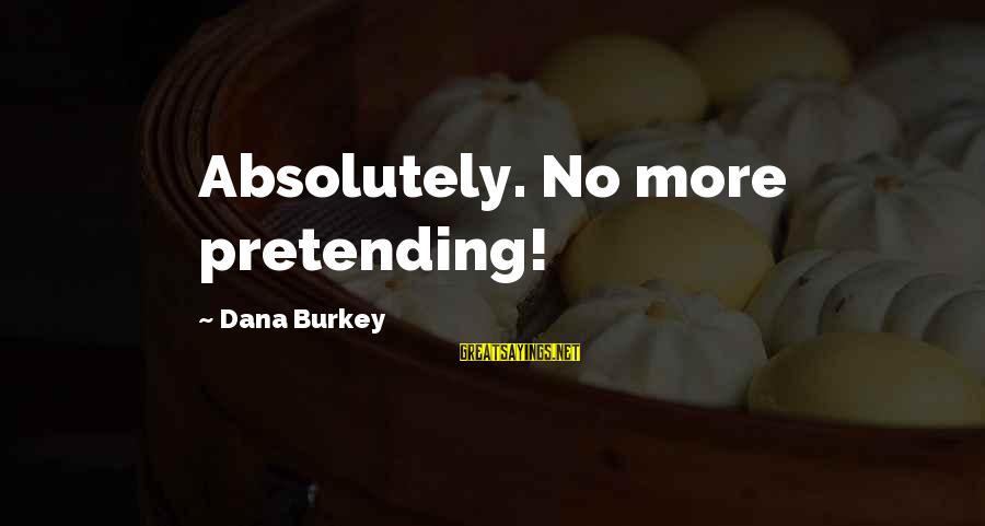 Pretending Love Sayings By Dana Burkey: Absolutely. No more pretending!