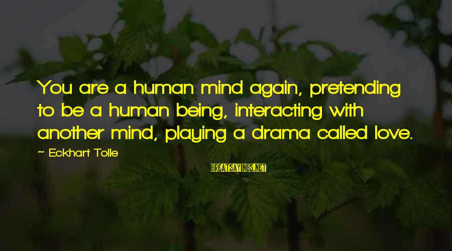 Pretending Love Sayings By Eckhart Tolle: You are a human mind again, pretending to be a human being, interacting with another