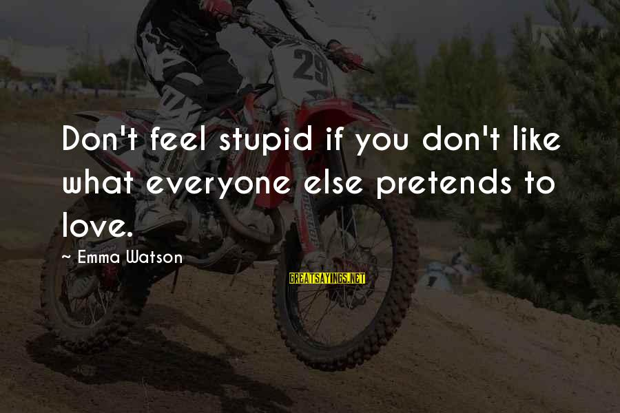 Pretending Love Sayings By Emma Watson: Don't feel stupid if you don't like what everyone else pretends to love.