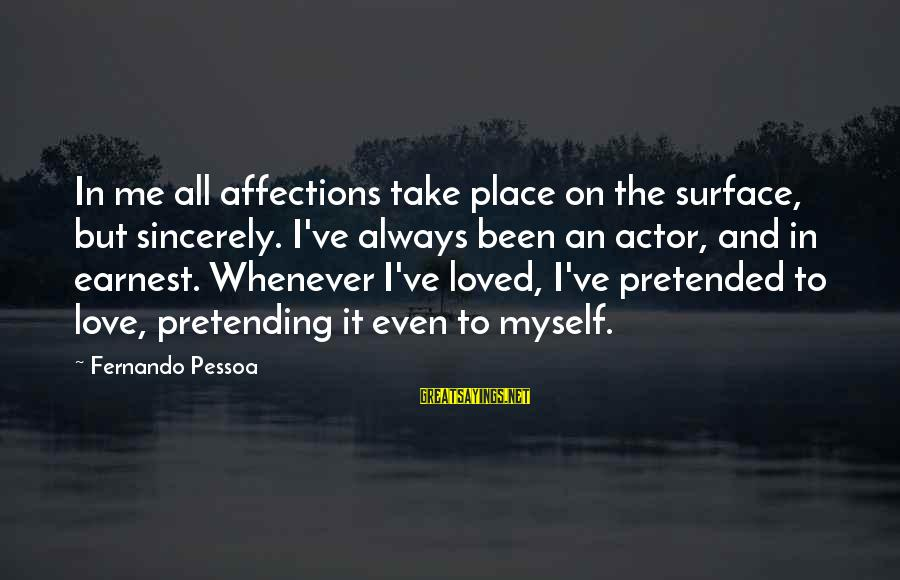 Pretending Love Sayings By Fernando Pessoa: In me all affections take place on the surface, but sincerely. I've always been an