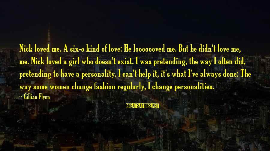 Pretending Love Sayings By Gillian Flynn: Nick loved me. A six-o kind of love: He looooooved me. But he didn't love