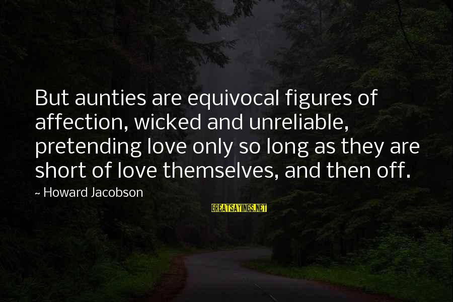 Pretending Love Sayings By Howard Jacobson: But aunties are equivocal figures of affection, wicked and unreliable, pretending love only so long