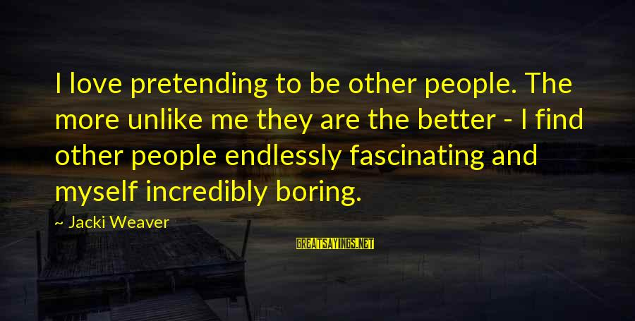 Pretending Love Sayings By Jacki Weaver: I love pretending to be other people. The more unlike me they are the better