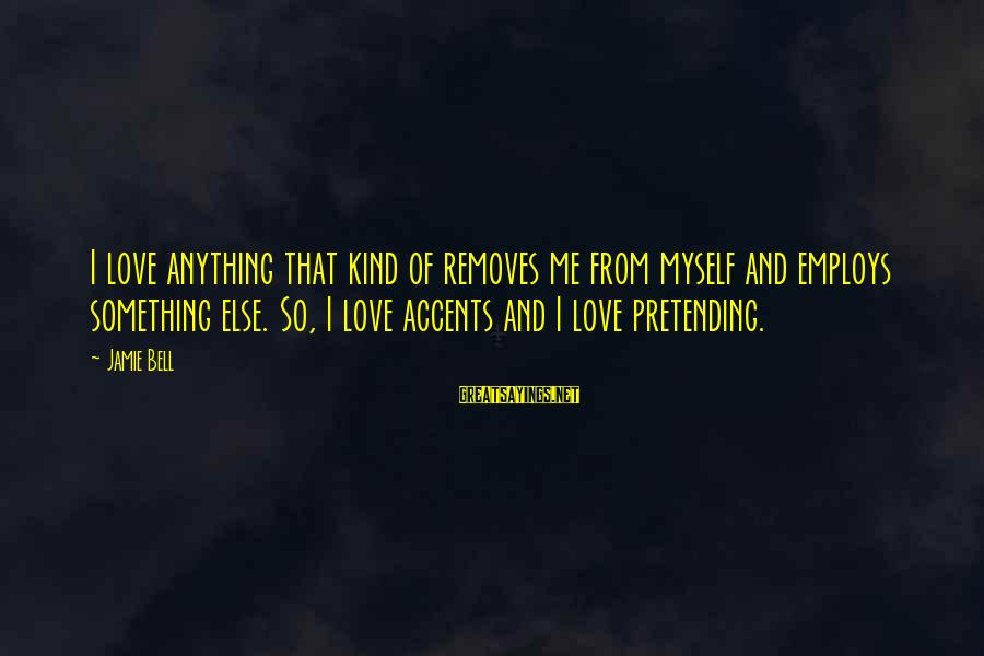 Pretending Love Sayings By Jamie Bell: I love anything that kind of removes me from myself and employs something else. So,