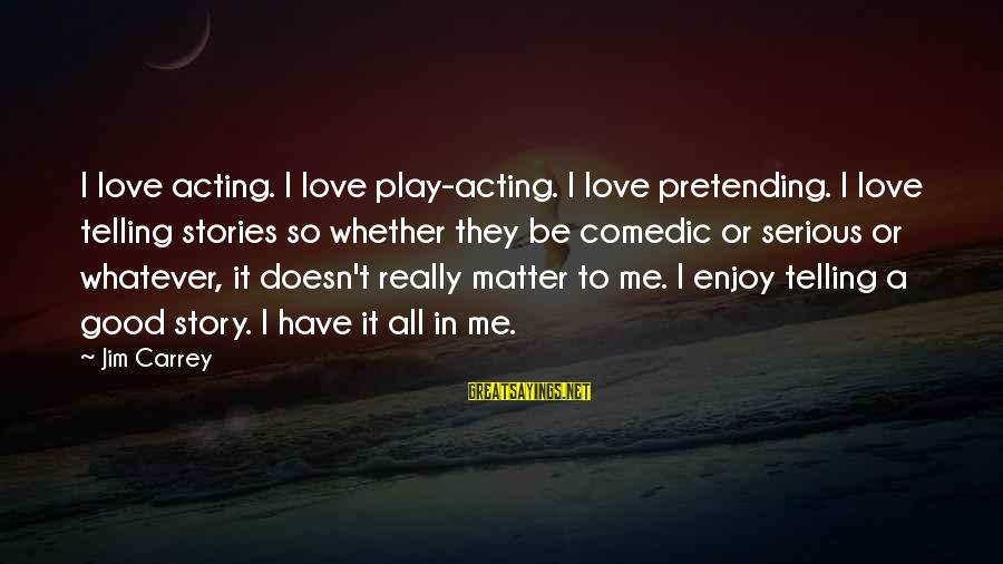 Pretending Love Sayings By Jim Carrey: I love acting. I love play-acting. I love pretending. I love telling stories so whether