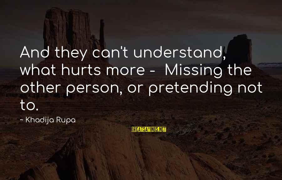 Pretending Love Sayings By Khadija Rupa: And they can't understand, what hurts more - Missing the other person, or pretending not