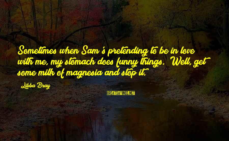 """Pretending Love Sayings By Libba Bray: Sometimes when Sam's pretending to be in love with me, my stomach does funny things.""""""""Well,"""