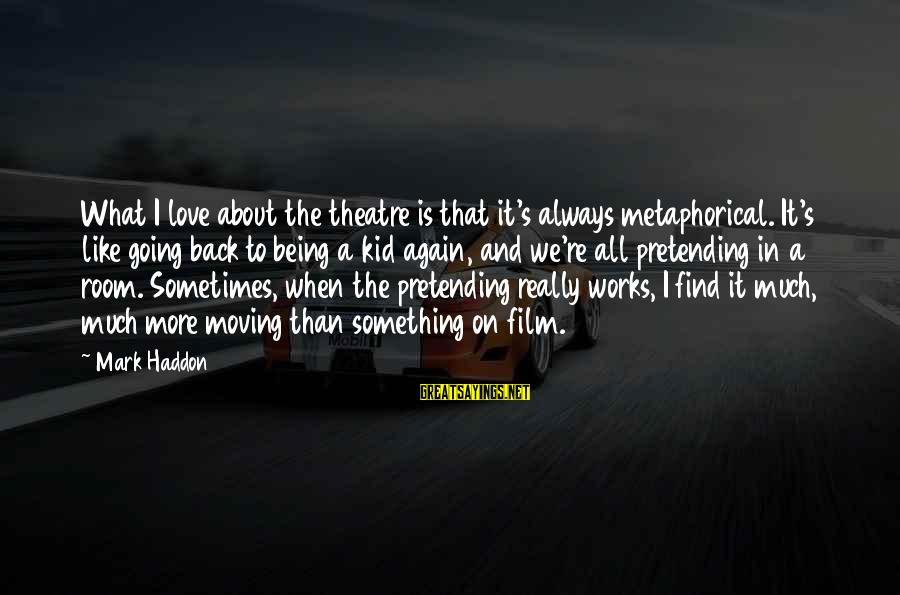 Pretending Love Sayings By Mark Haddon: What I love about the theatre is that it's always metaphorical. It's like going back