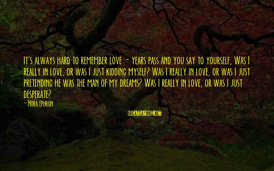 Pretending Love Sayings By Nora Ephron: It's always hard to remember love - years pass and you say to yourself, Was