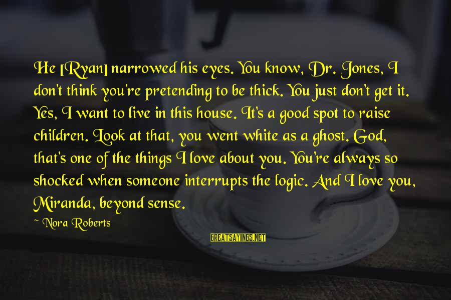 Pretending Love Sayings By Nora Roberts: He [Ryan] narrowed his eyes. You know, Dr. Jones, I don't think you're pretending to