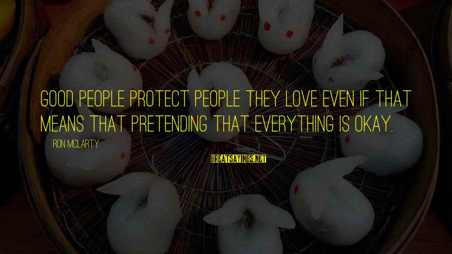 Pretending Love Sayings By Ron McLarty: Good people protect people they love even if that means that pretending that everything is