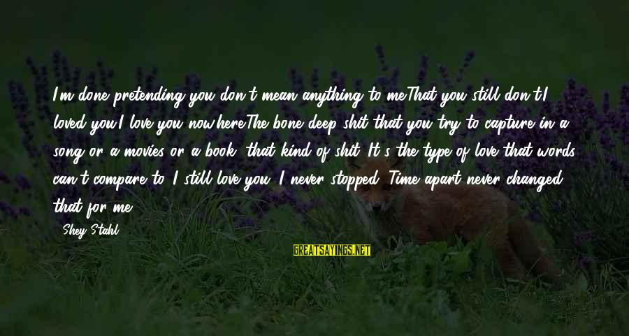 Pretending Love Sayings By Shey Stahl: I'm done pretending you don't mean anything to me.That you still don't.I loved you.I love