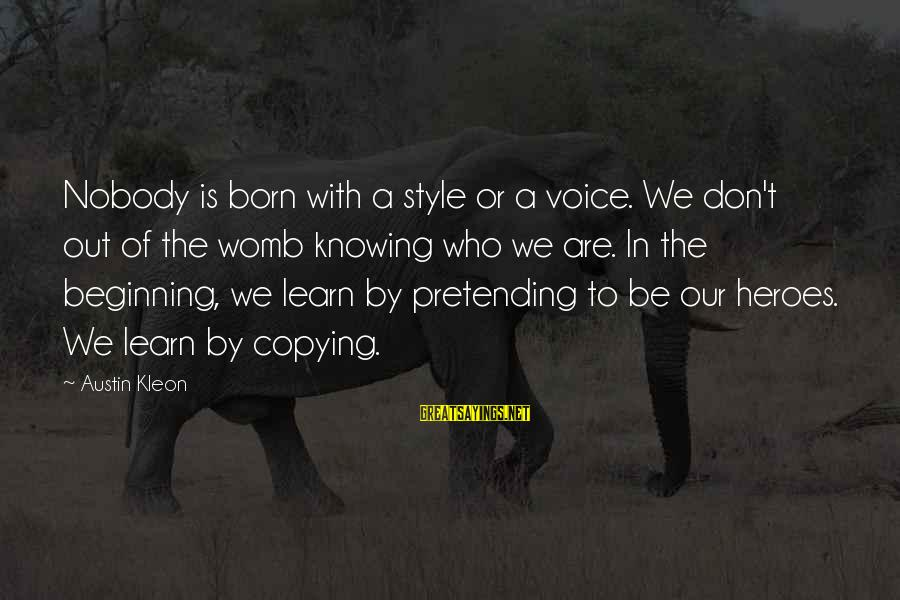 Pretending Quotes And Sayings By Austin Kleon: Nobody is born with a style or a voice. We don't out of the womb