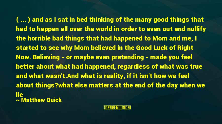 Pretending Quotes And Sayings By Matthew Quick: ( ... ) and as I sat in bed thinking of the many good things