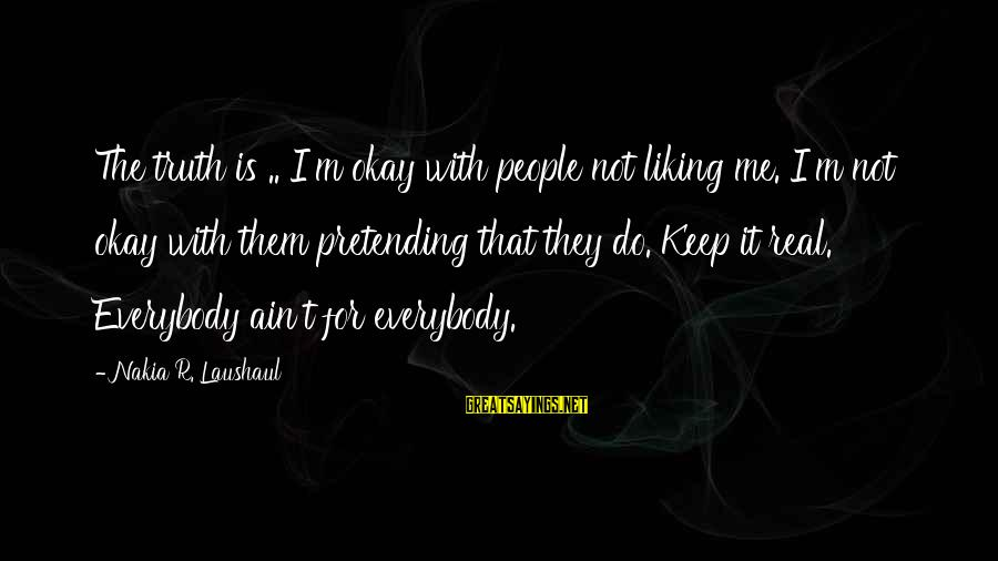 Pretending Quotes And Sayings By Nakia R. Laushaul: The truth is .. I'm okay with people not liking me. I'm not okay with