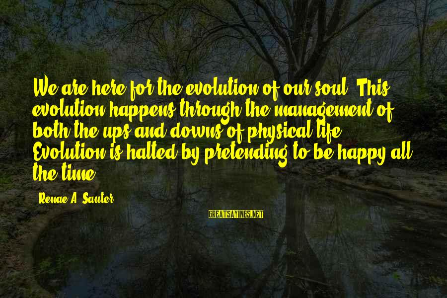 Pretending Quotes And Sayings By Renae A. Sauter: We are here for the evolution of our soul. This evolution happens through the management