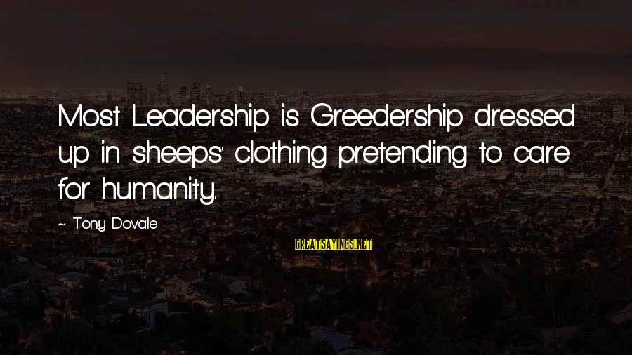 Pretending Quotes And Sayings By Tony Dovale: Most Leadership is Greedership dressed up in sheeps' clothing pretending to care for humanity.