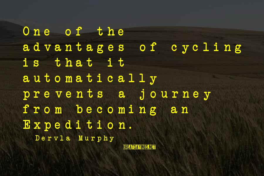Pretentious Philosophical Sayings By Dervla Murphy: One of the advantages of cycling is that it automatically prevents a journey from becoming