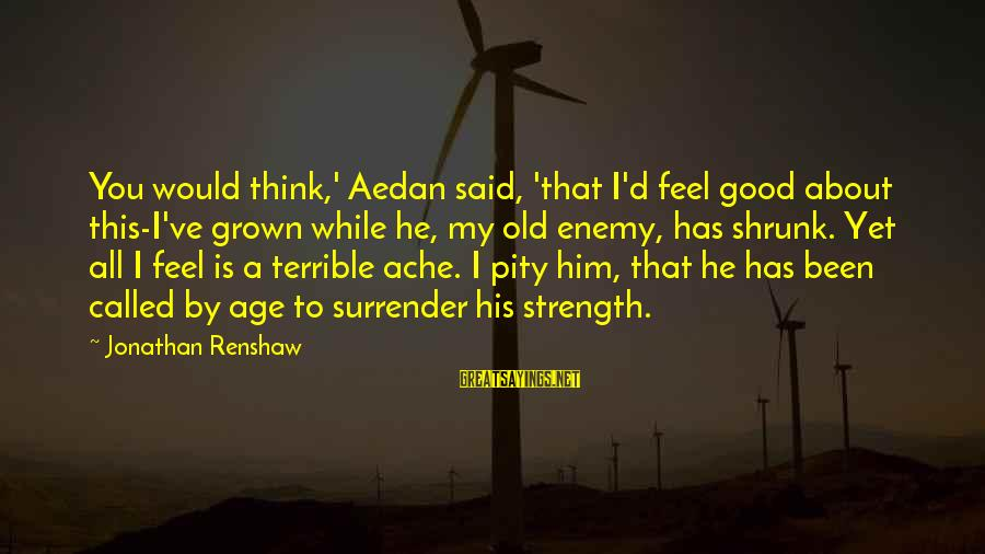 Pretentious Philosophical Sayings By Jonathan Renshaw: You would think,' Aedan said, 'that I'd feel good about this-I've grown while he, my