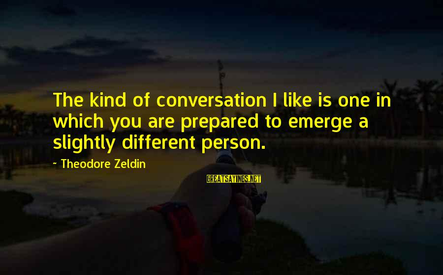 Pretentious Philosophical Sayings By Theodore Zeldin: The kind of conversation I like is one in which you are prepared to emerge