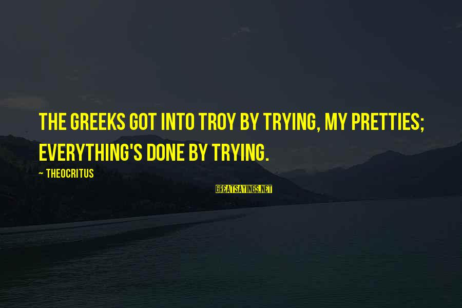 Pretties Sayings By Theocritus: The Greeks got into Troy by trying, my pretties; everything's done by trying.