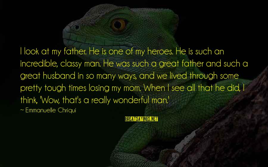 Pretty And Classy Sayings By Emmanuelle Chriqui: I look at my father. He is one of my heroes. He is such an
