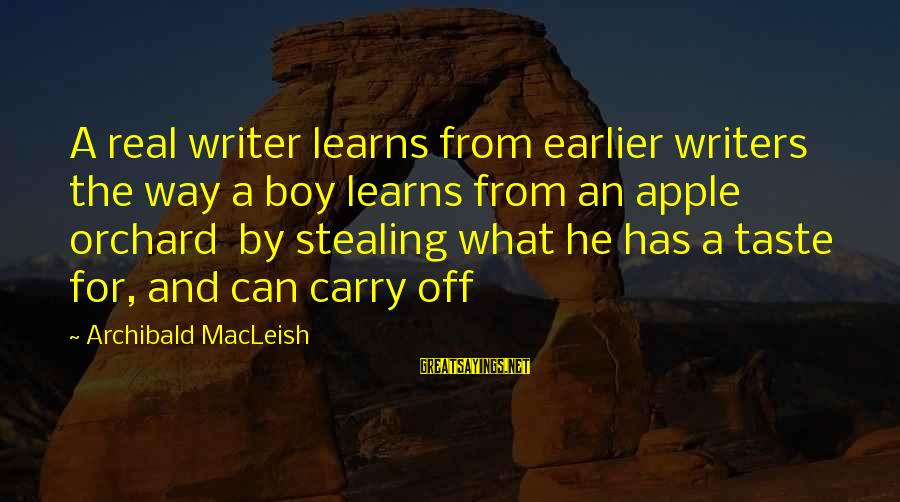 Prettytime Sayings By Archibald MacLeish: A real writer learns from earlier writers the way a boy learns from an apple