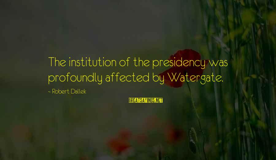 Prettytime Sayings By Robert Dallek: The institution of the presidency was profoundly affected by Watergate.