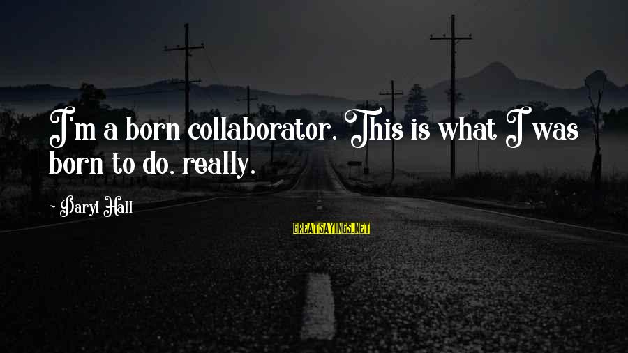 Prfound Sayings By Daryl Hall: I'm a born collaborator. This is what I was born to do, really.