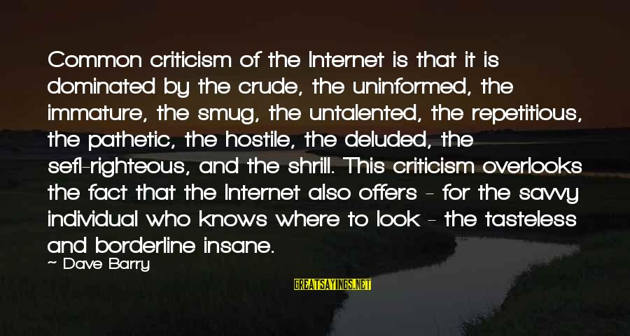 Prfound Sayings By Dave Barry: Common criticism of the Internet is that it is dominated by the crude, the uninformed,