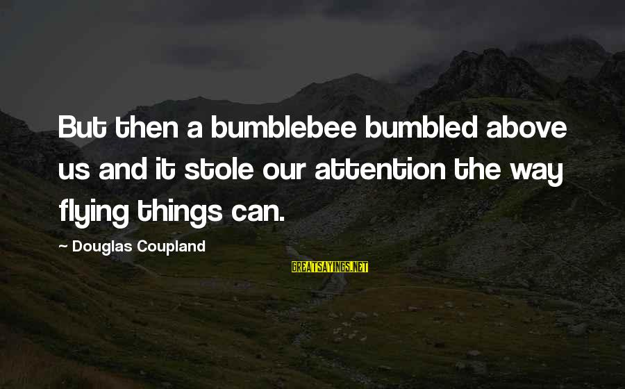 Prfound Sayings By Douglas Coupland: But then a bumblebee bumbled above us and it stole our attention the way flying