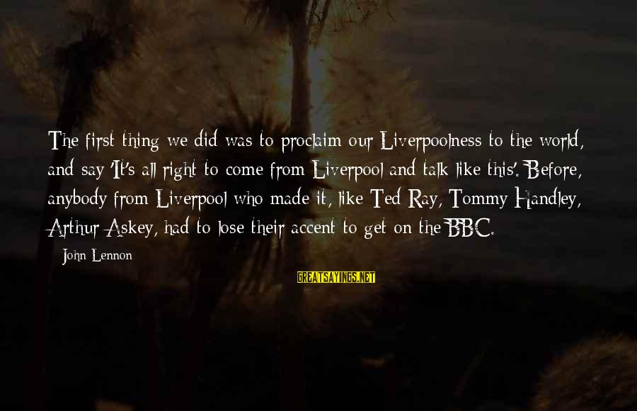 Prfound Sayings By John Lennon: The first thing we did was to proclaim our Liverpoolness to the world, and say
