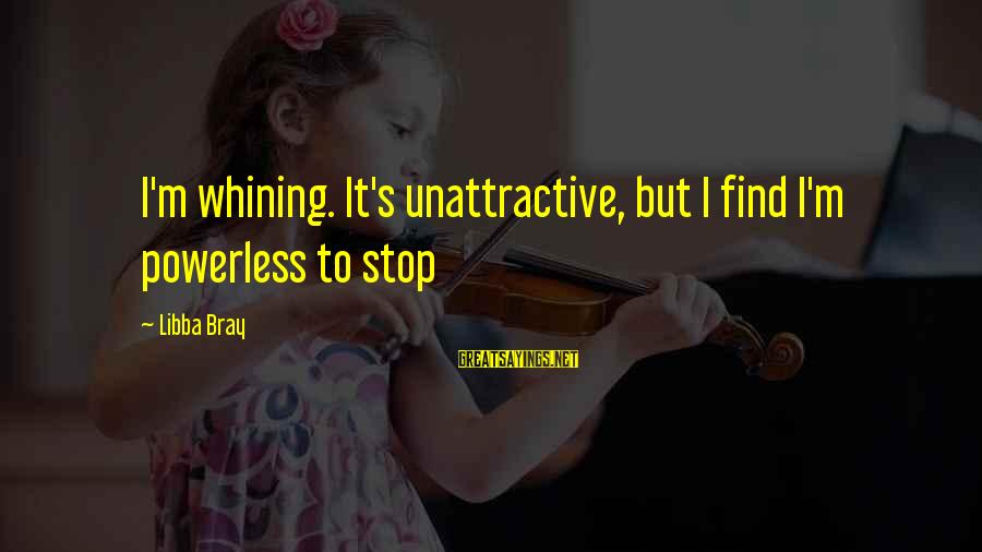 Prfound Sayings By Libba Bray: I'm whining. It's unattractive, but I find I'm powerless to stop
