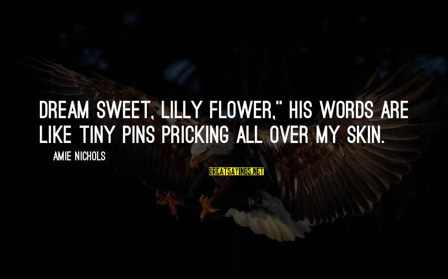 """Pricking Sayings By Amie Nichols: Dream sweet, Lilly flower,"""" his words are like tiny pins pricking all over my skin."""