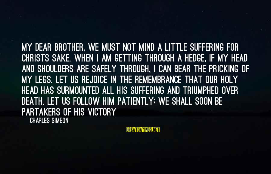 Pricking Sayings By Charles Simeon: My dear brother, we must not mind a little suffering for Christs sake. When I
