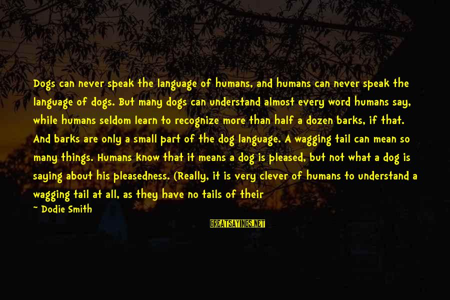 Pricking Sayings By Dodie Smith: Dogs can never speak the language of humans, and humans can never speak the language
