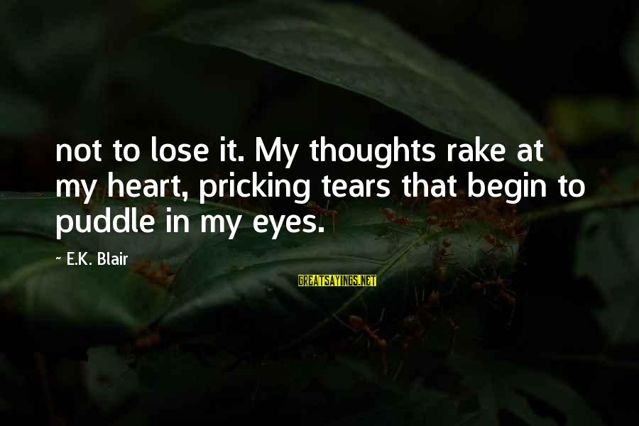 Pricking Sayings By E.K. Blair: not to lose it. My thoughts rake at my heart, pricking tears that begin to