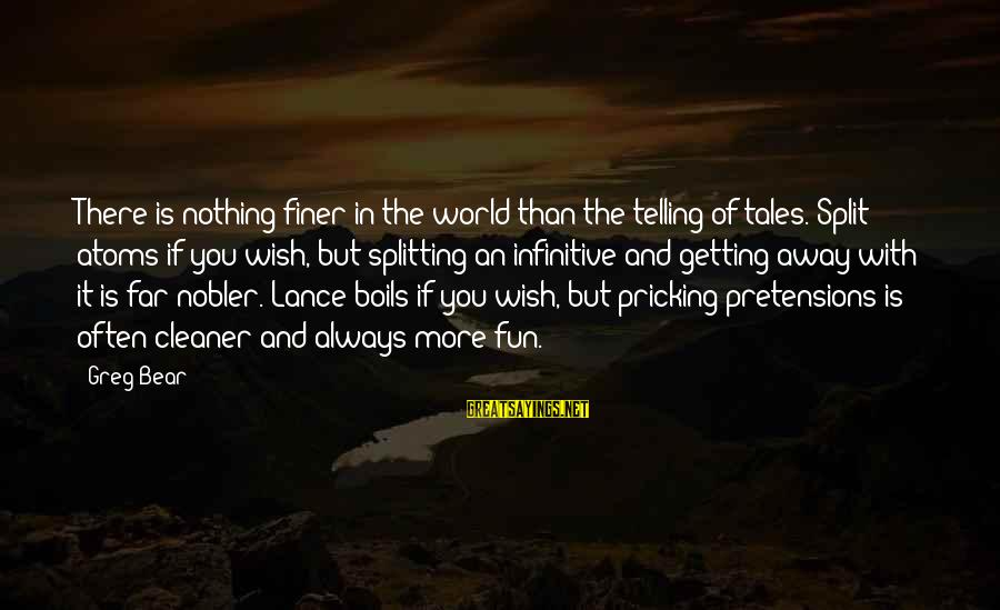 Pricking Sayings By Greg Bear: There is nothing finer in the world than the telling of tales. Split atoms if