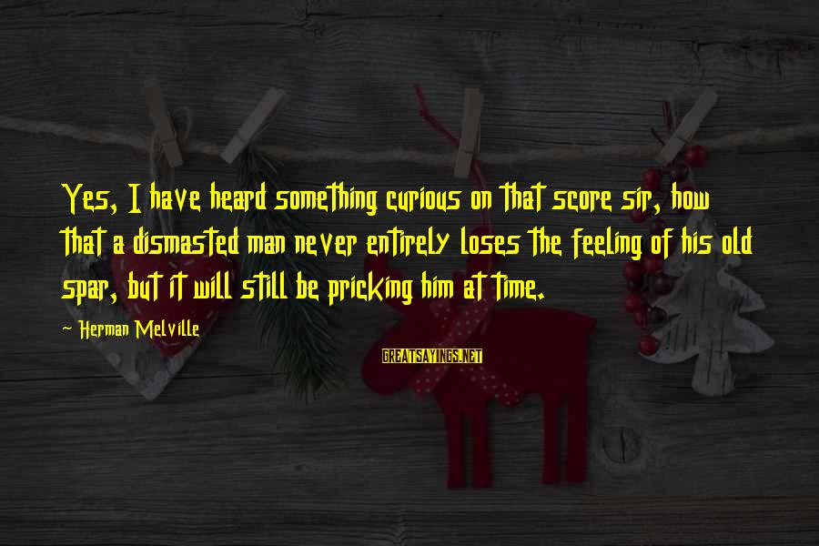 Pricking Sayings By Herman Melville: Yes, I have heard something curious on that score sir, how that a dismasted man